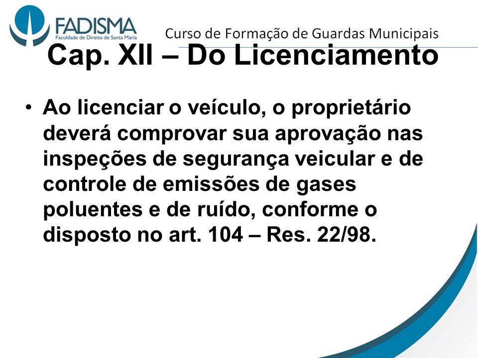 Cap. XII – Do Licenciamento Ao licenciar o veículo, o proprietário deverá comprovar sua aprovação nas inspeções de segurança veicular e de controle de