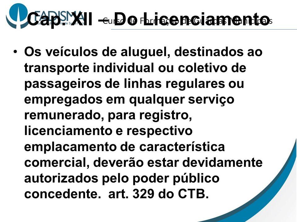 Cap. XII – Do Licenciamento Os veículos de aluguel, destinados ao transporte individual ou coletivo de passageiros de linhas regulares ou empregados e