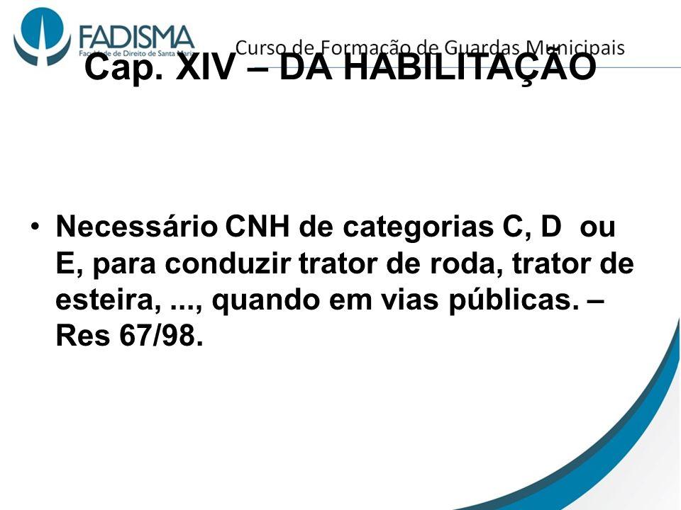Cap. XIV – DA HABILITAÇÃO Necessário CNH de categorias C, D ou E, para conduzir trator de roda, trator de esteira,..., quando em vias públicas. – Res