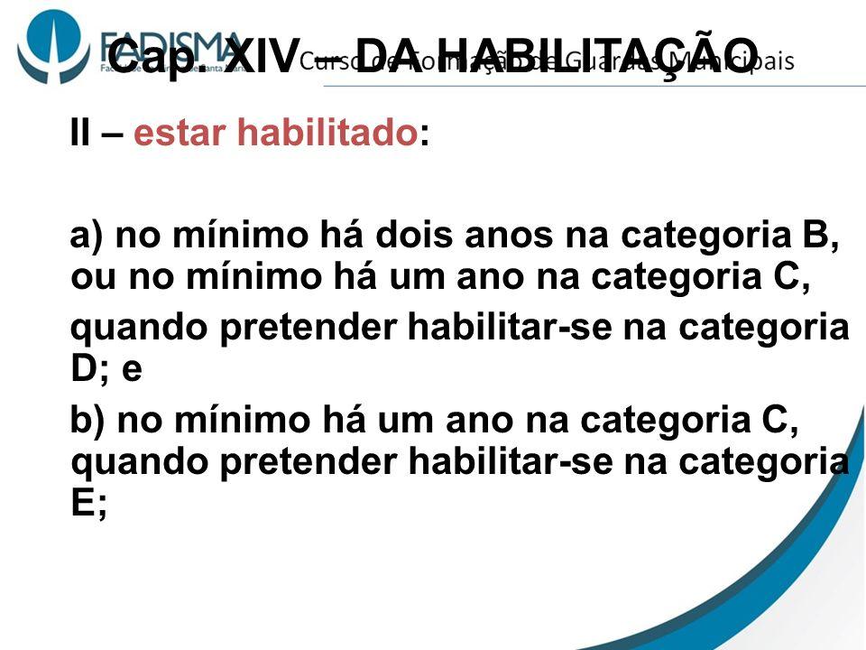 Cap. XIV – DA HABILITAÇÃO II – estar habilitado: a) no mínimo há dois anos na categoria B, ou no mínimo há um ano na categoria C, quando pretender hab