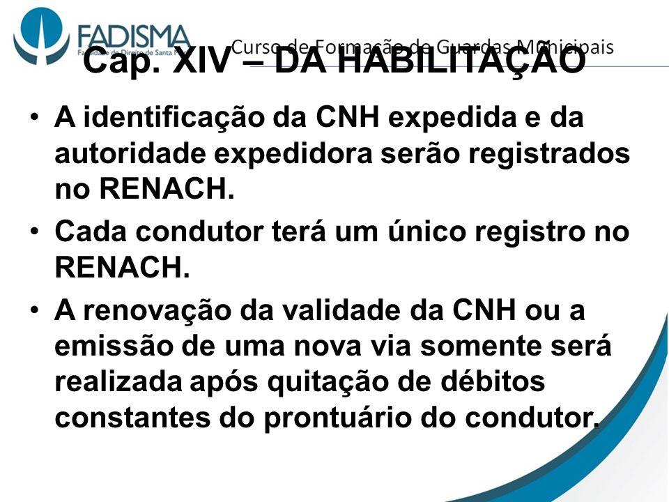 Cap. XIV – DA HABILITAÇÃO A identificação da CNH expedida e da autoridade expedidora serão registrados no RENACH. Cada condutor terá um único registro