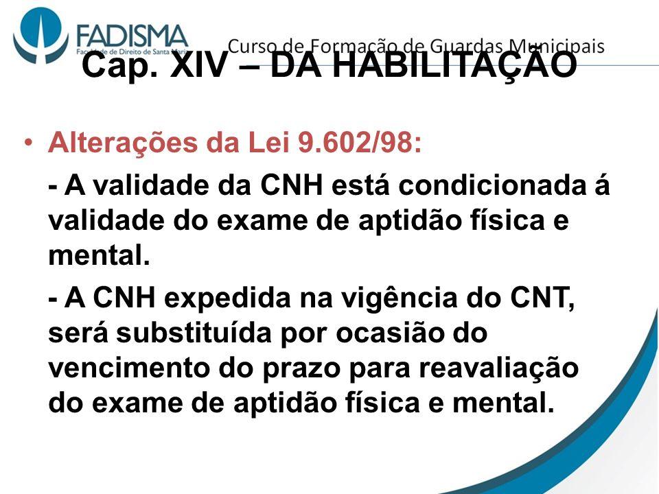 Cap. XIV – DA HABILITAÇÃO Alterações da Lei 9.602/98: - A validade da CNH está condicionada á validade do exame de aptidão física e mental. - A CNH ex