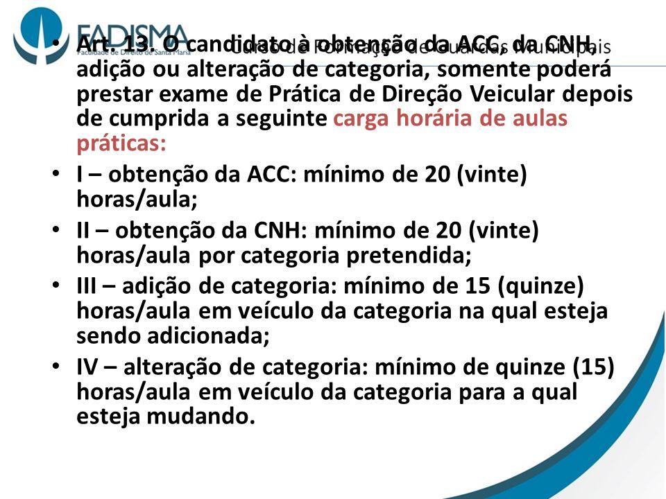 Art. 13. O candidato à obtenção da ACC, da CNH, adição ou alteração de categoria, somente poderá prestar exame de Prática de Direção Veicular depois d
