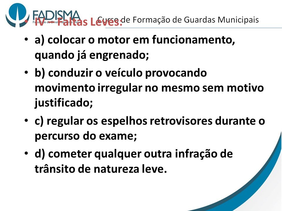 IV – Faltas Leves: a) colocar o motor em funcionamento, quando já engrenado; b) conduzir o veículo provocando movimento irregular no mesmo sem motivo