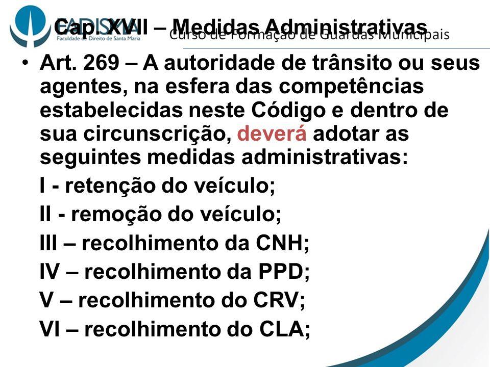 Cap. XVII – Medidas Administrativas Art. 269 – A autoridade de trânsito ou seus agentes, na esfera das competências estabelecidas neste Código e dentr