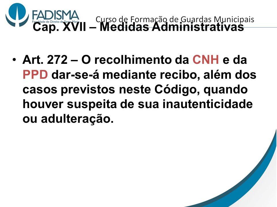Cap. XVII – Medidas Administrativas Art. 272 – O recolhimento da CNH e da PPD dar-se-á mediante recibo, além dos casos previstos neste Código, quando