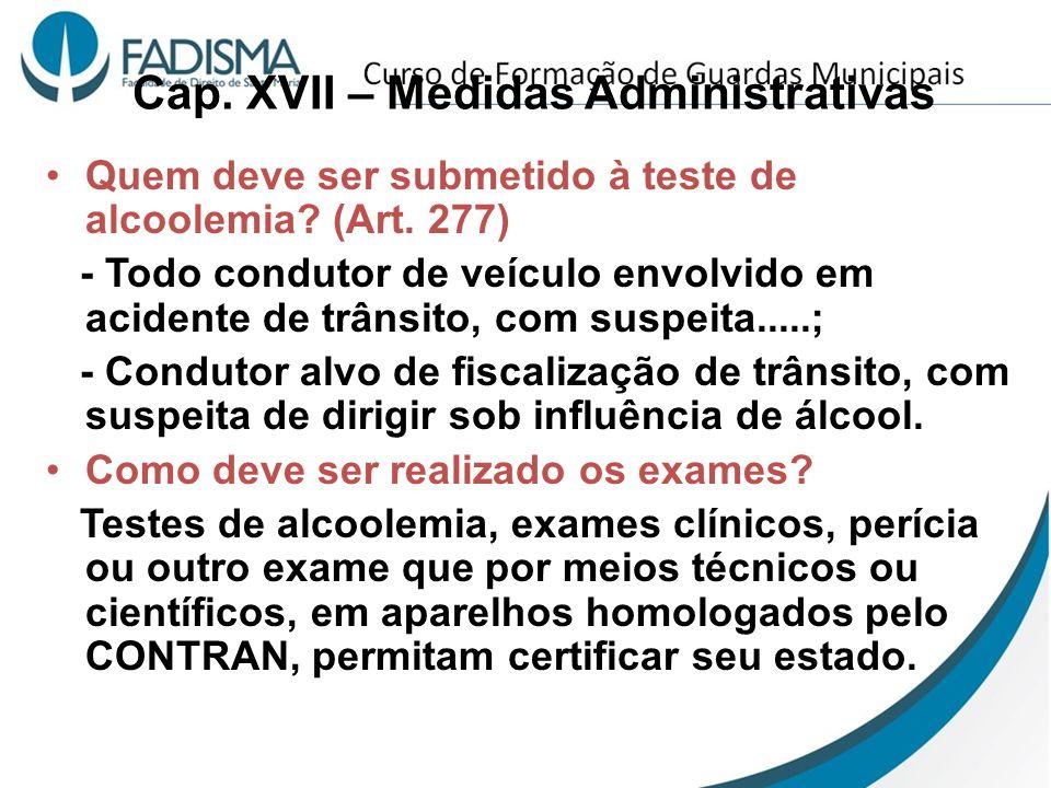 Cap. XVII – Medidas Administrativas Quem deve ser submetido à teste de alcoolemia? (Art. 277) - Todo condutor de veículo envolvido em acidente de trân