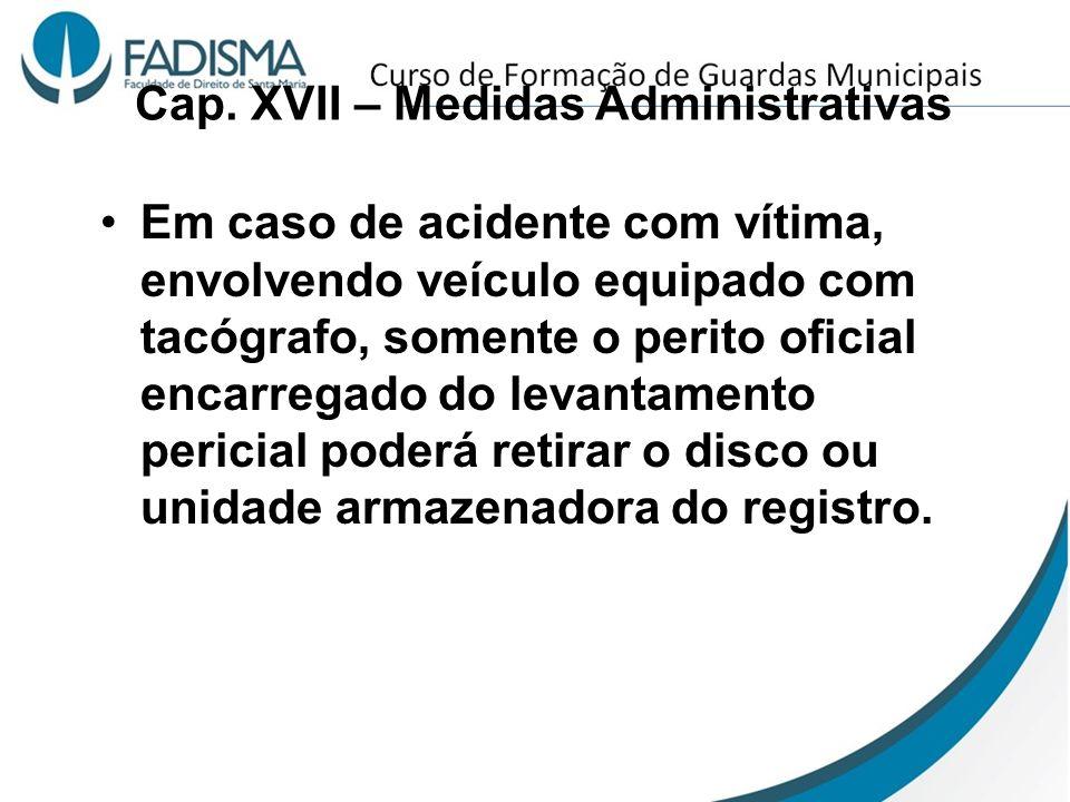 Cap. XVII – Medidas Administrativas Em caso de acidente com vítima, envolvendo veículo equipado com tacógrafo, somente o perito oficial encarregado do