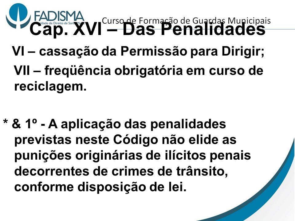 Cap. XVI – Das Penalidades VI – cassação da Permissão para Dirigir; VII – freqüência obrigatória em curso de reciclagem. * & 1º - A aplicação das pena