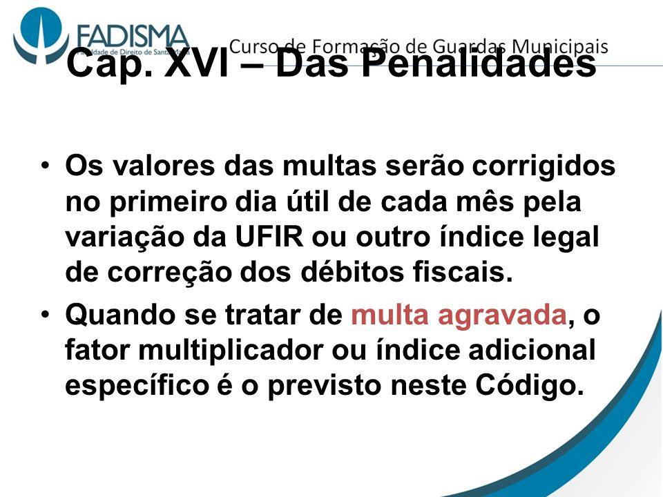 Cap. XVI – Das Penalidades Os valores das multas serão corrigidos no primeiro dia útil de cada mês pela variação da UFIR ou outro índice legal de corr