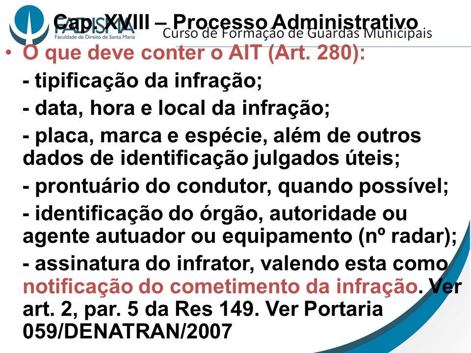 Cap. XVIII – Processo Administrativo O que deve conter o AIT (Art. 280): - tipificação da infração; - data, hora e local da infração; - placa, marca e