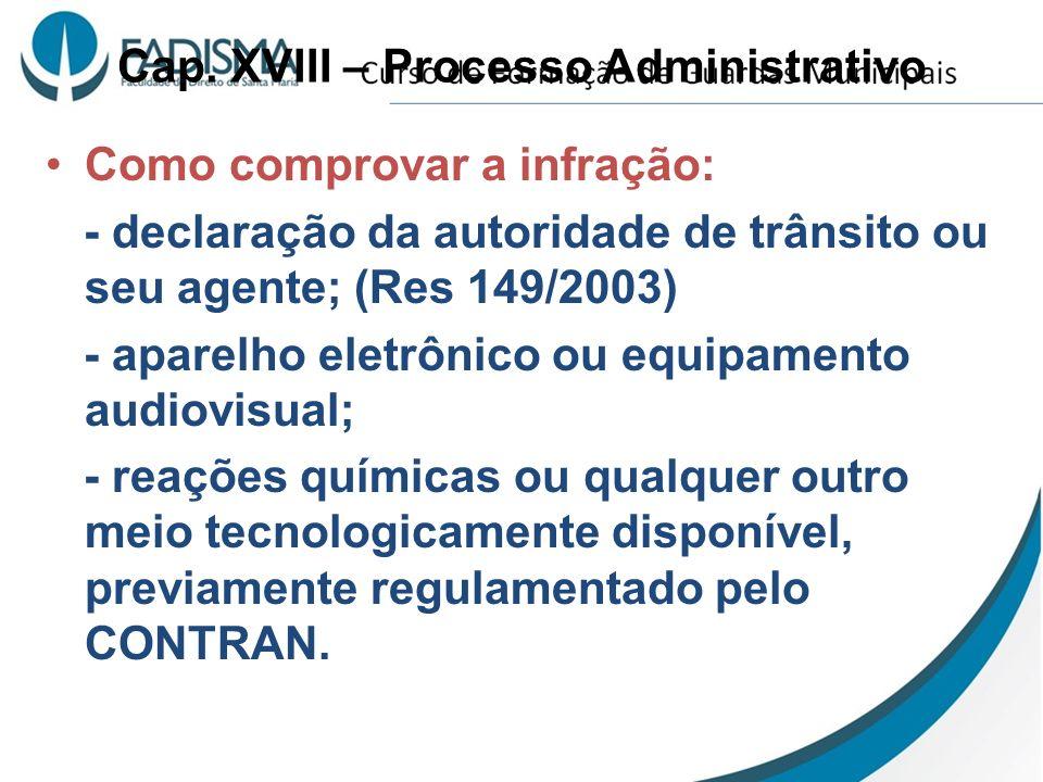 Cap. XVIII – Processo Administrativo Como comprovar a infração: - declaração da autoridade de trânsito ou seu agente; (Res 149/2003) - aparelho eletrô