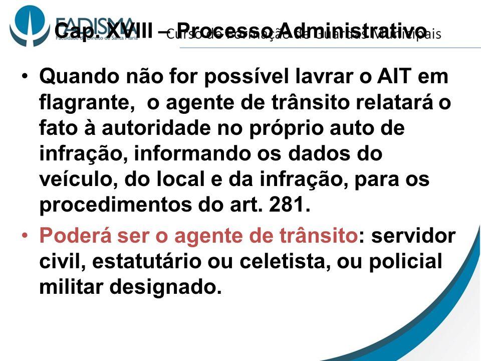 Cap. XVIII – Processo Administrativo Quando não for possível lavrar o AIT em flagrante, o agente de trânsito relatará o fato à autoridade no próprio a