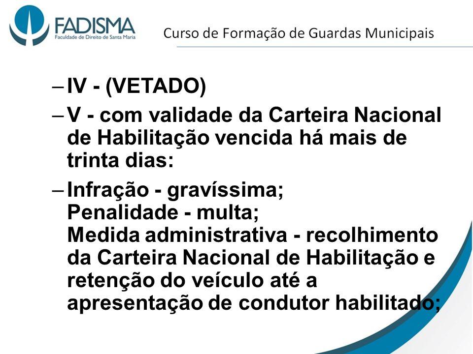 –IV - (VETADO) –V - com validade da Carteira Nacional de Habilitação vencida há mais de trinta dias: –Infração - gravíssima; Penalidade - multa; Medid