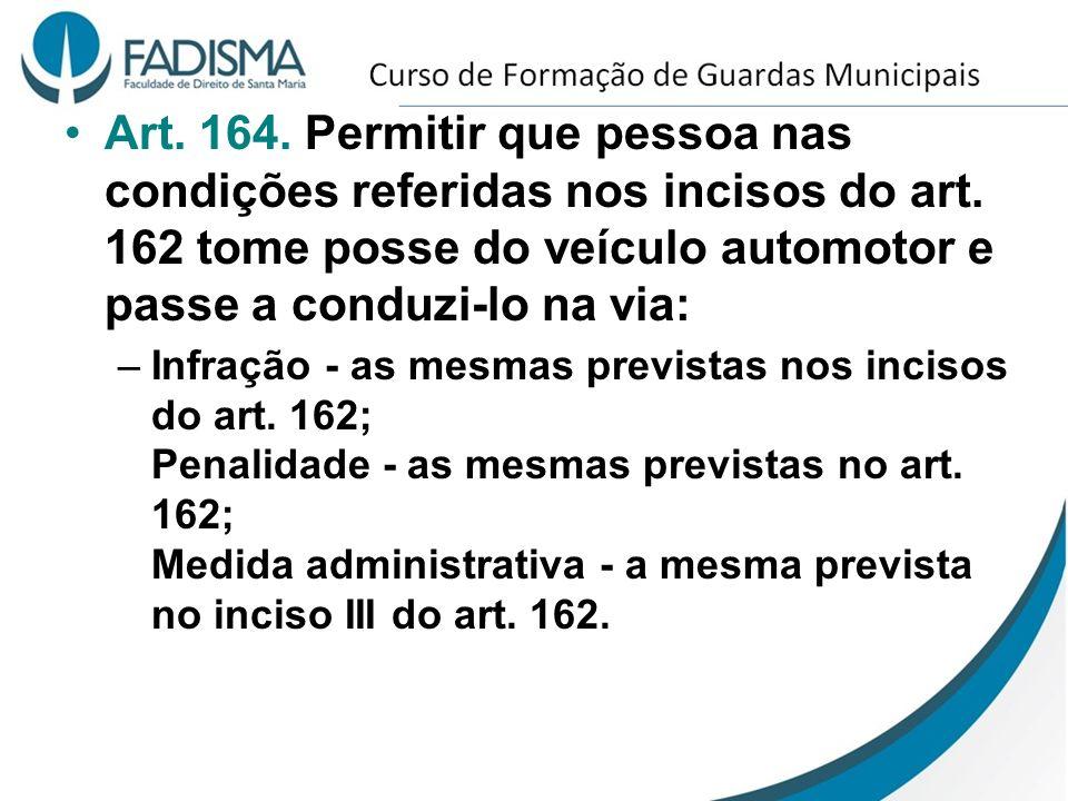 Art. 164. Permitir que pessoa nas condições referidas nos incisos do art. 162 tome posse do veículo automotor e passe a conduzi-lo na via: –Infração -