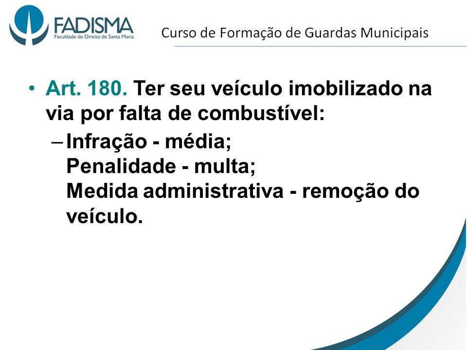Art. 180. Ter seu veículo imobilizado na via por falta de combustível: –Infração - média; Penalidade - multa; Medida administrativa - remoção do veícu