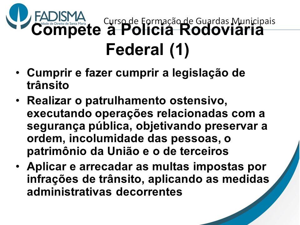 Compete à Polícia Rodoviária Federal (1) Cumprir e fazer cumprir a legislação de trânsito Realizar o patrulhamento ostensivo, executando operações rel