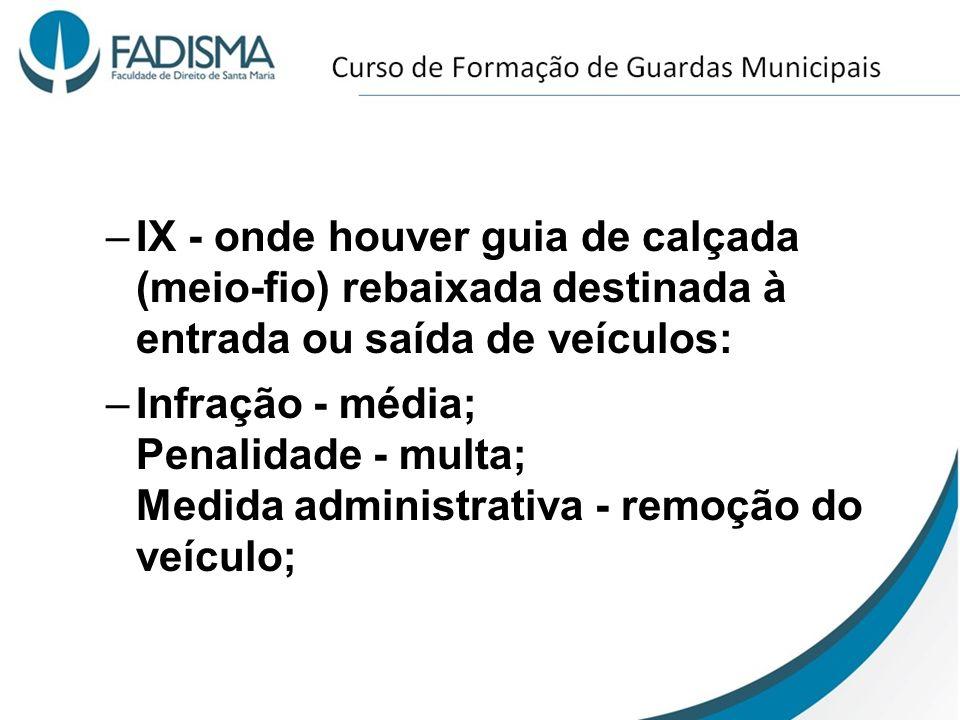 –IX - onde houver guia de calçada (meio-fio) rebaixada destinada à entrada ou saída de veículos: –Infração - média; Penalidade - multa; Medida adminis