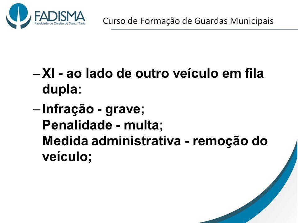 –XI - ao lado de outro veículo em fila dupla: –Infração - grave; Penalidade - multa; Medida administrativa - remoção do veículo;