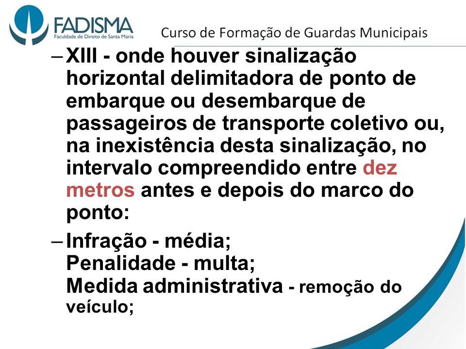 –XIII - onde houver sinalização horizontal delimitadora de ponto de embarque ou desembarque de passageiros de transporte coletivo ou, na inexistência