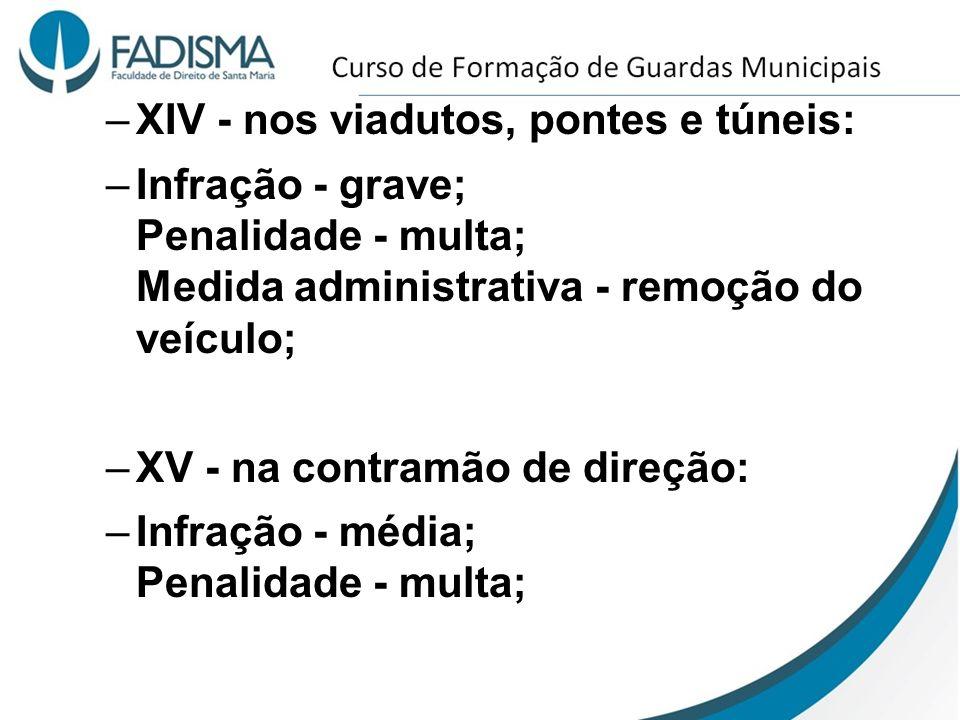 –XIV - nos viadutos, pontes e túneis: –Infração - grave; Penalidade - multa; Medida administrativa - remoção do veículo; –XV - na contramão de direção