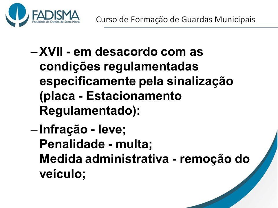 –XVII - em desacordo com as condições regulamentadas especificamente pela sinalização (placa - Estacionamento Regulamentado): –Infração - leve; Penali