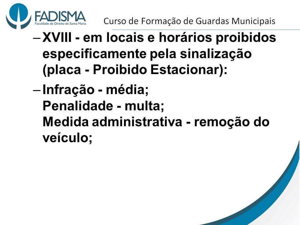 –XVIII - em locais e horários proibidos especificamente pela sinalização (placa - Proibido Estacionar): –Infração - média; Penalidade - multa; Medida