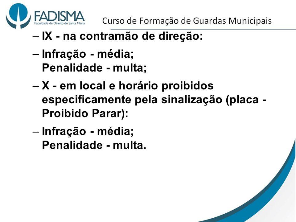 –IX - na contramão de direção: –Infração - média; Penalidade - multa; –X - em local e horário proibidos especificamente pela sinalização (placa - Proi