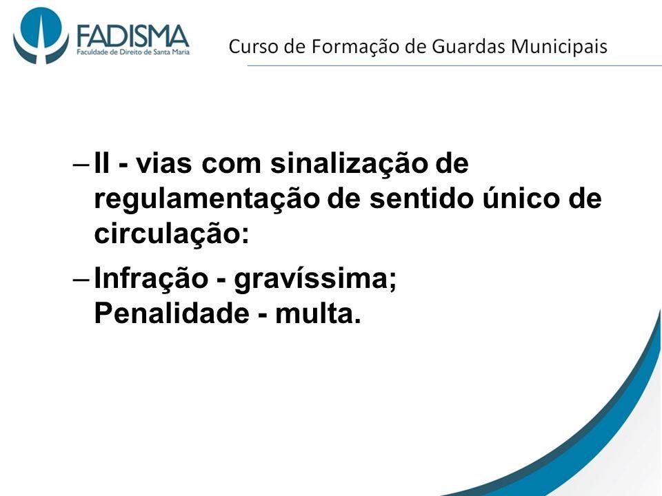 –II - vias com sinalização de regulamentação de sentido único de circulação: –Infração - gravíssima; Penalidade - multa.