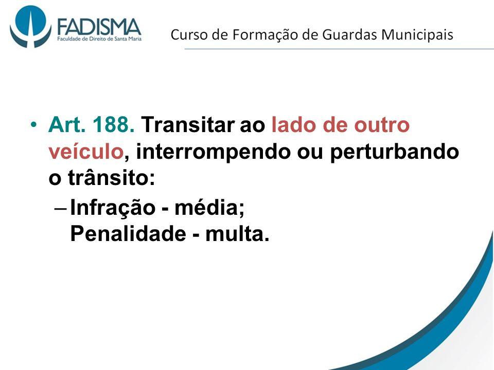 Art. 188. Transitar ao lado de outro veículo, interrompendo ou perturbando o trânsito: –Infração - média; Penalidade - multa.