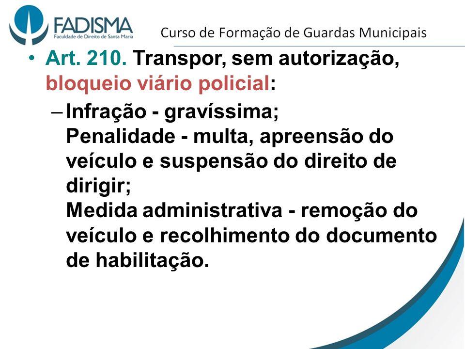 Art. 210. Transpor, sem autorização, bloqueio viário policial: –Infração - gravíssima; Penalidade - multa, apreensão do veículo e suspensão do direito