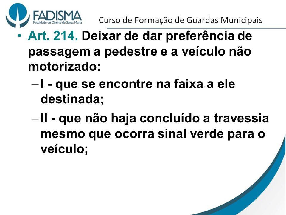 Art. 214. Deixar de dar preferência de passagem a pedestre e a veículo não motorizado: –I - que se encontre na faixa a ele destinada; –II - que não ha