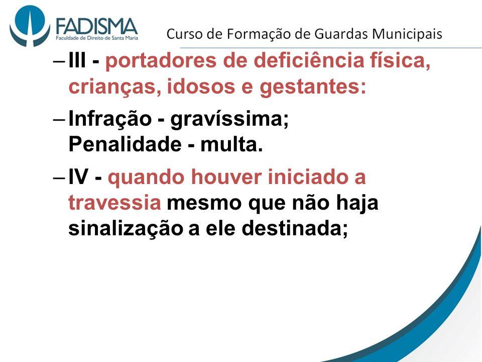 –III - portadores de deficiência física, crianças, idosos e gestantes: –Infração - gravíssima; Penalidade - multa. –IV - quando houver iniciado a trav