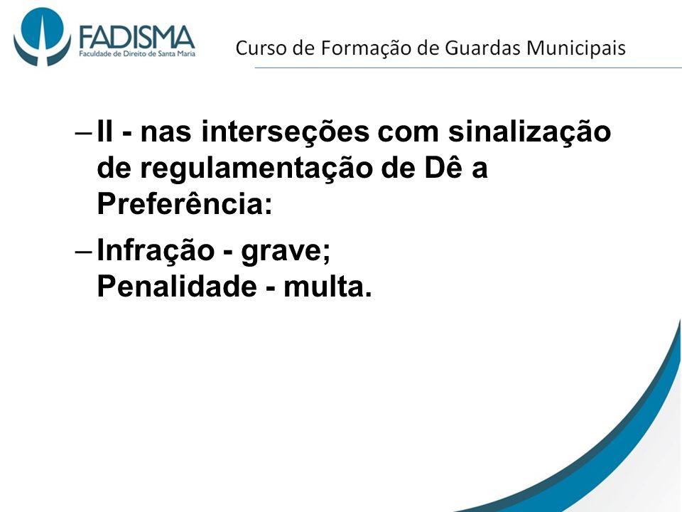 –II - nas interseções com sinalização de regulamentação de Dê a Preferência: –Infração - grave; Penalidade - multa.