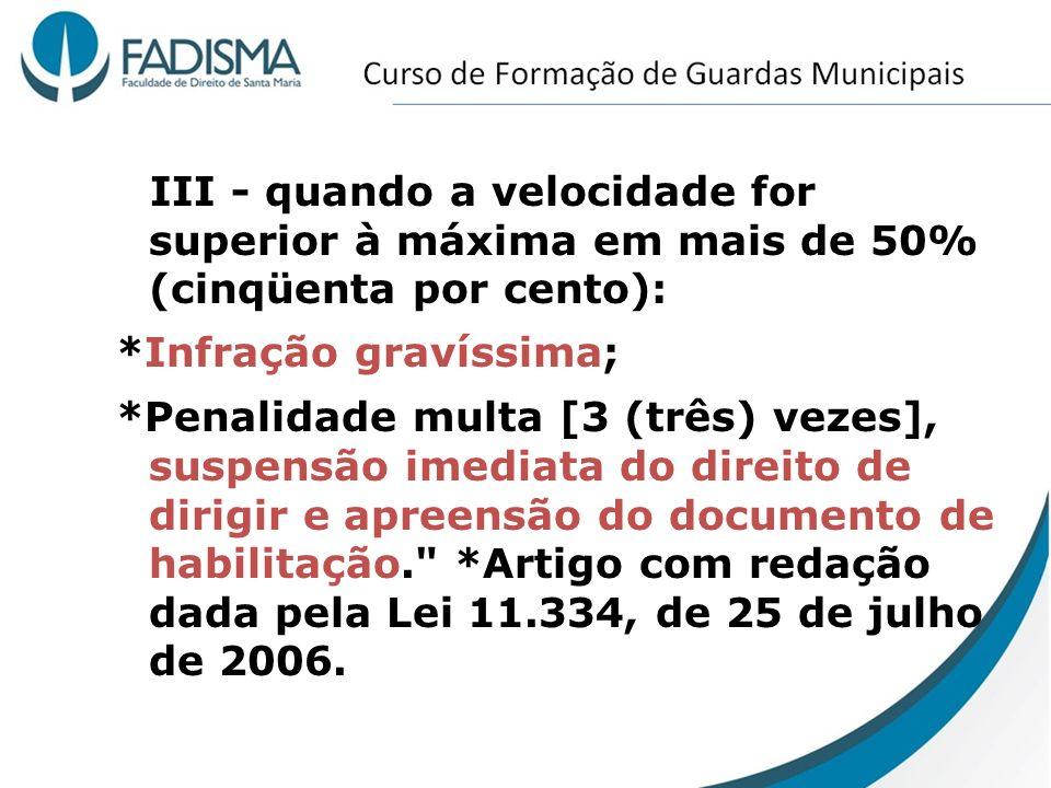 III - quando a velocidade for superior à máxima em mais de 50% (cinqüenta por cento): *Infração gravíssima; *Penalidade multa [3 (três) vezes], suspen