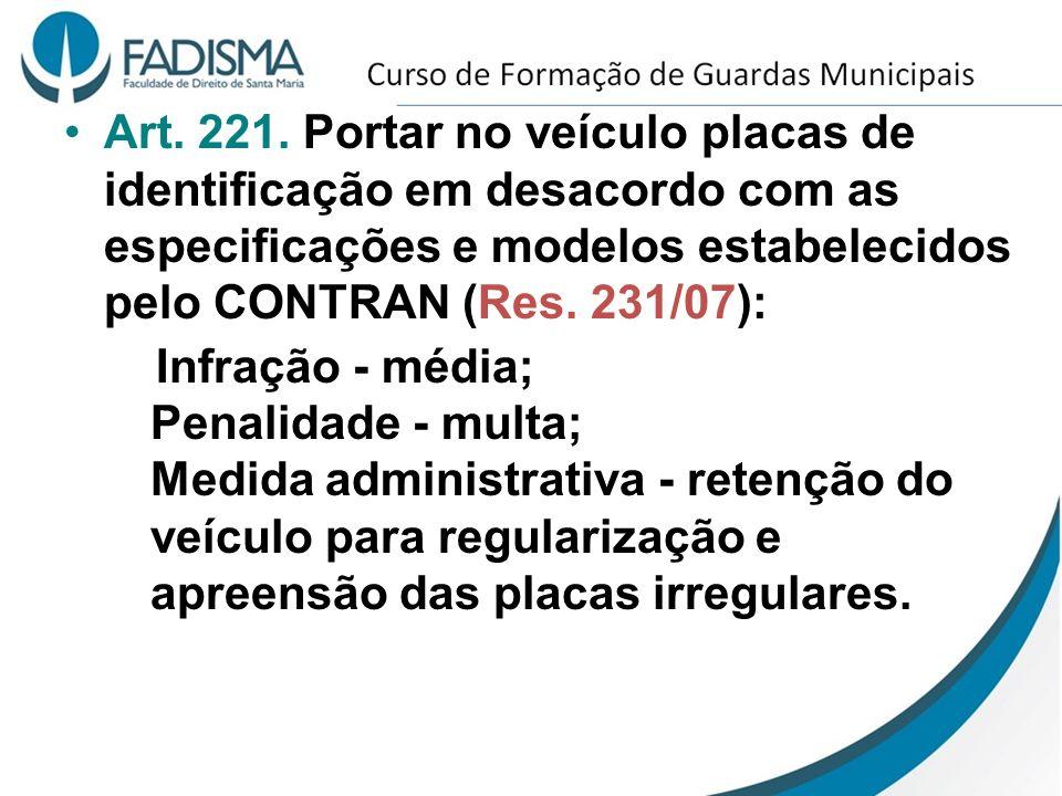 Art. 221. Portar no veículo placas de identificação em desacordo com as especificações e modelos estabelecidos pelo CONTRAN (Res. 231/07): Infração -