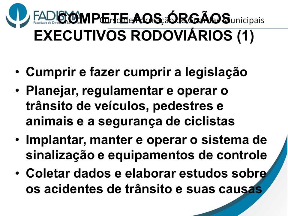 COMPETE AOS ÓRGÃOS EXECUTIVOS RODOVIÁRIOS (1) Cumprir e fazer cumprir a legislação Planejar, regulamentar e operar o trânsito de veículos, pedestres e