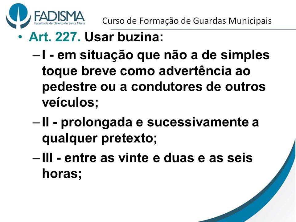 Art. 227. Usar buzina: –I - em situação que não a de simples toque breve como advertência ao pedestre ou a condutores de outros veículos; –II - prolon