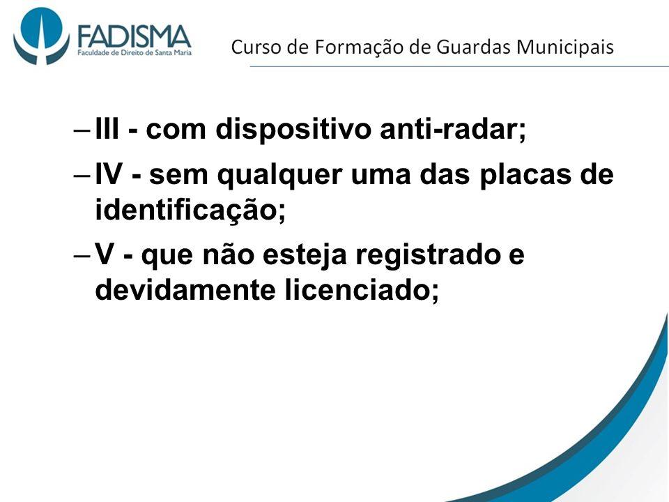–III - com dispositivo anti-radar; –IV - sem qualquer uma das placas de identificação; –V - que não esteja registrado e devidamente licenciado;