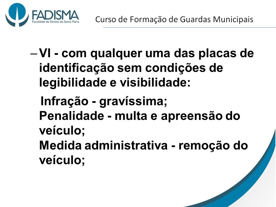 –VI - com qualquer uma das placas de identificação sem condições de legibilidade e visibilidade: Infração - gravíssima; Penalidade - multa e apreensão