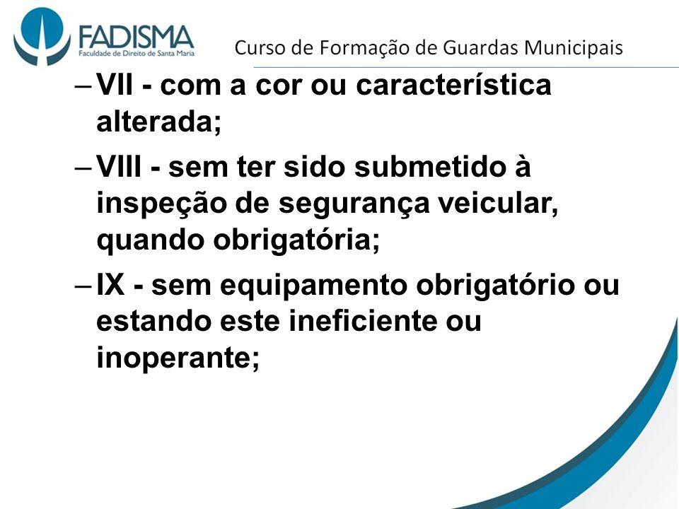 –VII - com a cor ou característica alterada; –VIII - sem ter sido submetido à inspeção de segurança veicular, quando obrigatória; –IX - sem equipament
