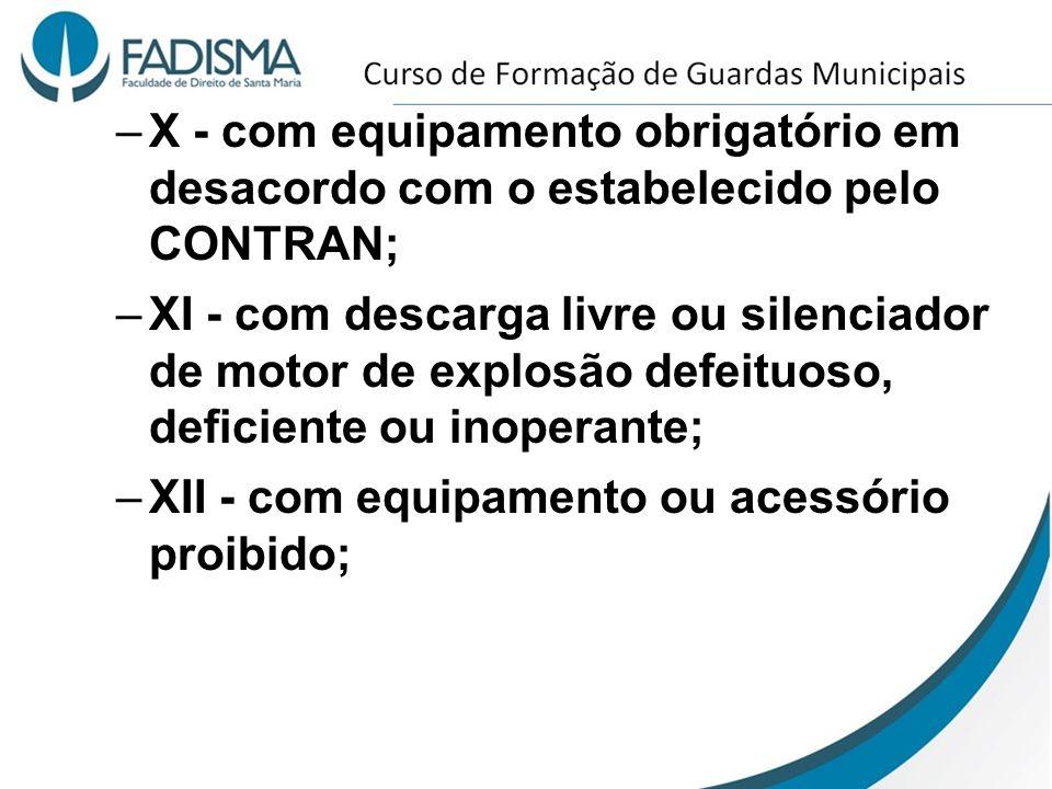 –X - com equipamento obrigatório em desacordo com o estabelecido pelo CONTRAN; –XI - com descarga livre ou silenciador de motor de explosão defeituoso