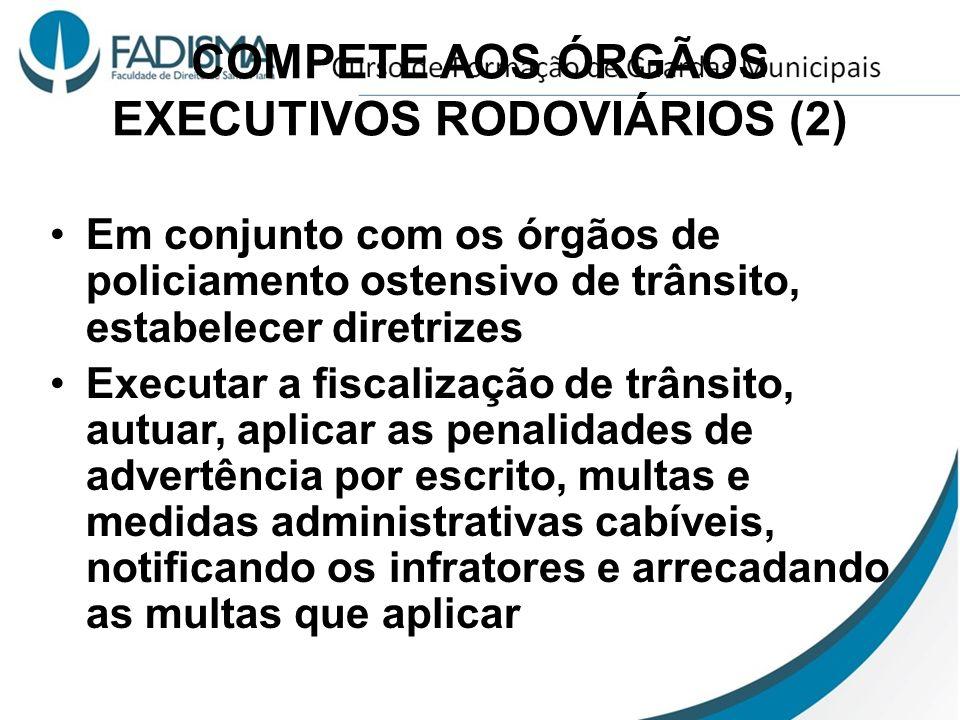 COMPETE AOS ÓRGÃOS EXECUTIVOS RODOVIÁRIOS (2) Em conjunto com os órgãos de policiamento ostensivo de trânsito, estabelecer diretrizes Executar a fisca
