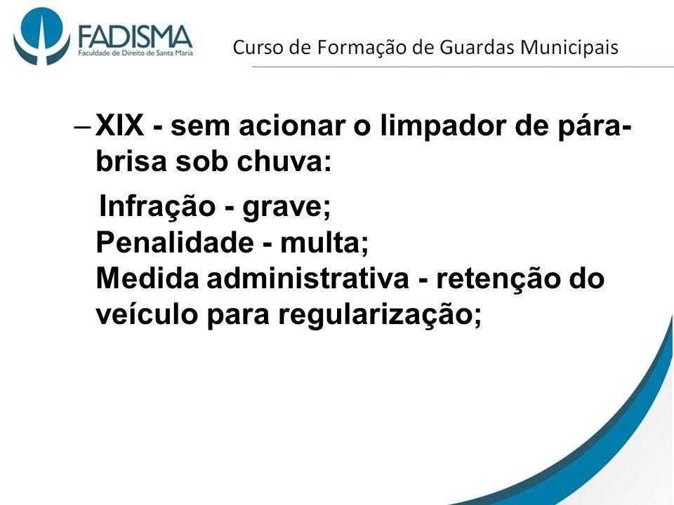 –XIX - sem acionar o limpador de pára- brisa sob chuva: Infração - grave; Penalidade - multa; Medida administrativa - retenção do veículo para regular