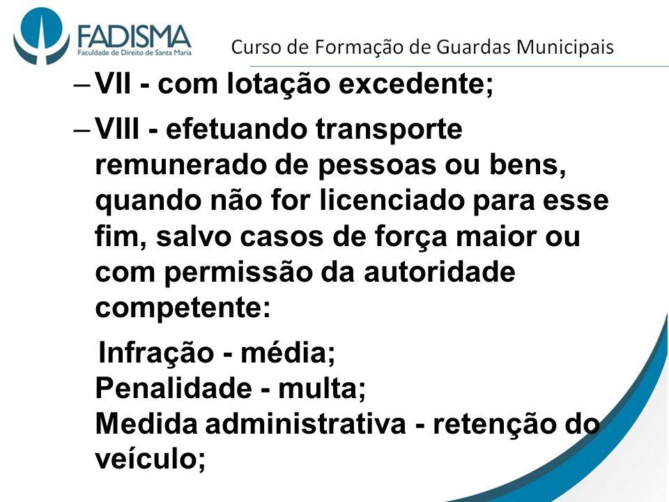 –VII - com lotação excedente; –VIII - efetuando transporte remunerado de pessoas ou bens, quando não for licenciado para esse fim, salvo casos de forç