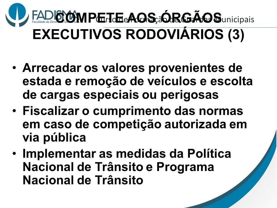 COMPETE AOS ÓRGÃOS EXECUTIVOS RODOVIÁRIOS (3) Arrecadar os valores provenientes de estada e remoção de veículos e escolta de cargas especiais ou perig