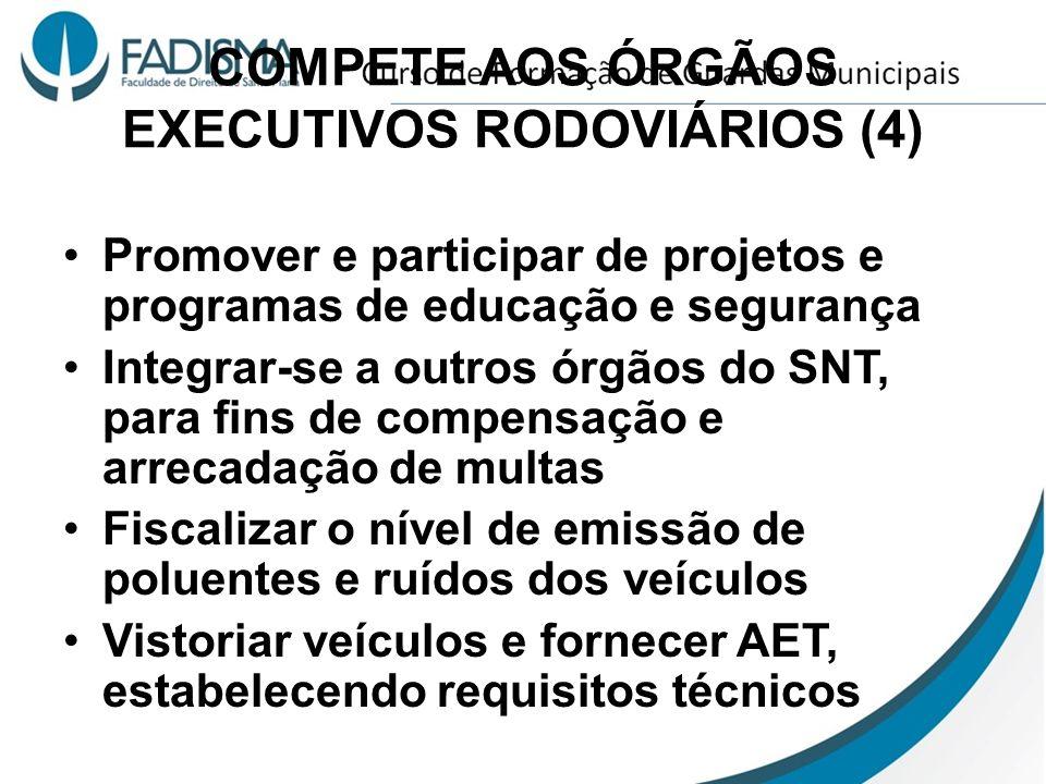 COMPETE AOS ÓRGÃOS EXECUTIVOS RODOVIÁRIOS (4) Promover e participar de projetos e programas de educação e segurança Integrar-se a outros órgãos do SNT