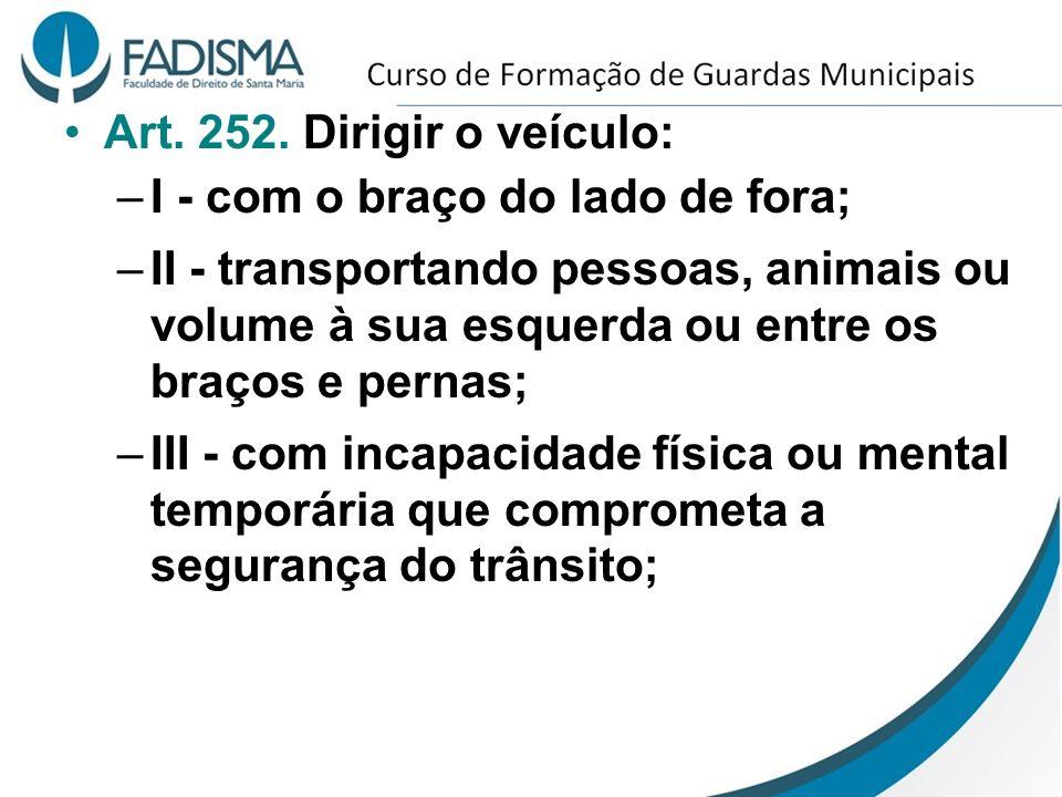 Art. 252. Dirigir o veículo: –I - com o braço do lado de fora; –II - transportando pessoas, animais ou volume à sua esquerda ou entre os braços e pern