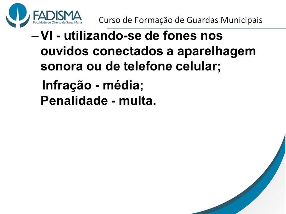 –VI - utilizando-se de fones nos ouvidos conectados a aparelhagem sonora ou de telefone celular; Infração - média; Penalidade - multa.