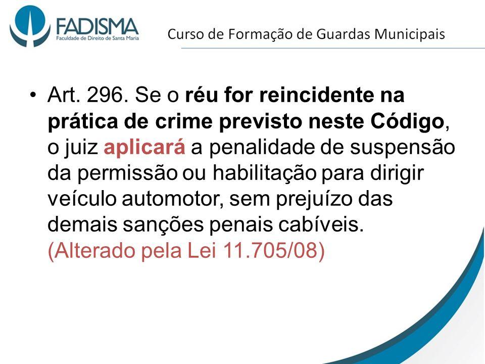 Art. 296. Se o réu for reincidente na prática de crime previsto neste Código, o juiz aplicará a penalidade de suspensão da permissão ou habilitação pa
